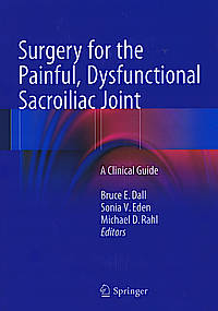 Surgery for the Painful, Dysfunctional Sacroiliac Joint - A Clinical Guide - Editors: Dall, Bruce E., Eden, Sonia V., Rahl, Michael D. (Eds.)